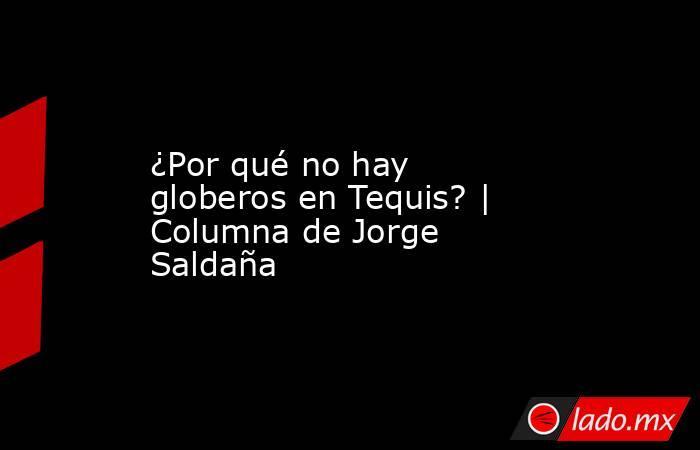 ¿Por qué no hay globeros en Tequis? | Columna de Jorge Saldaña. Noticias en tiempo real