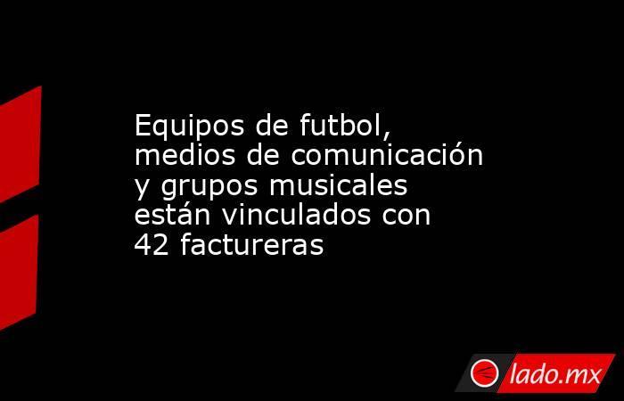 Equipos de futbol, medios de comunicación y grupos musicales están vinculados con 42 factureras. Noticias en tiempo real