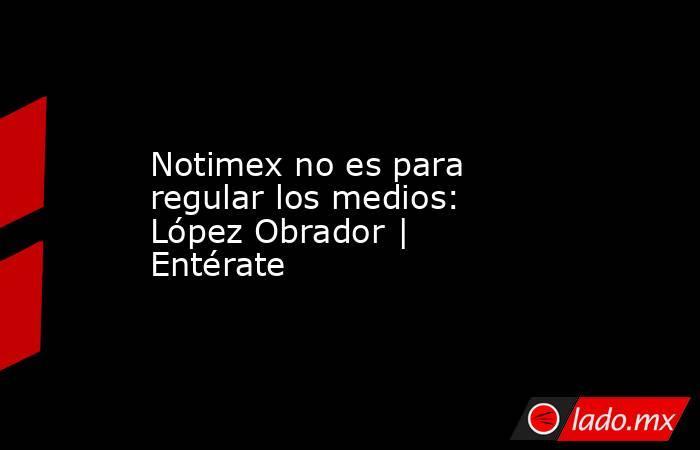 Notimex no es para regular los medios: López Obrador | Entérate. Noticias en tiempo real