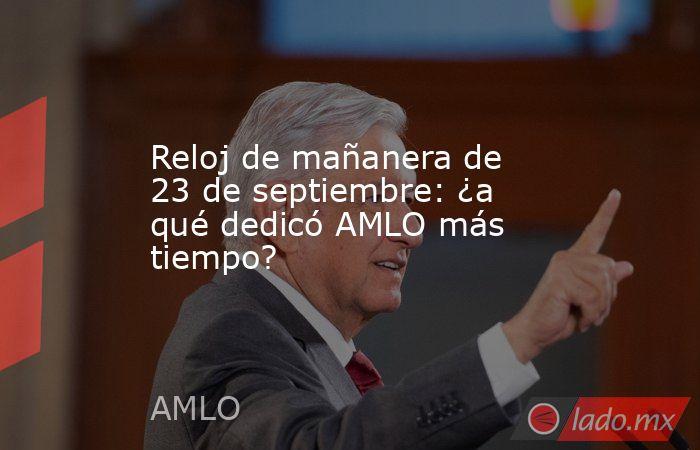 Reloj de mañanera de 23 de septiembre: ¿a qué dedicó AMLO más tiempo?. Noticias en tiempo real