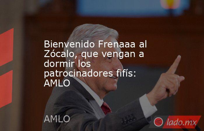 Bienvenido Frenaaa al Zócalo, que vengan a dormir los patrocinadores fifís: AMLO. Noticias en tiempo real