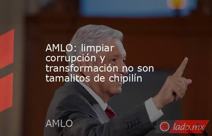 AMLO: limpiar corrupción y transformación no son tamalitos de chipilín. Noticias en tiempo real