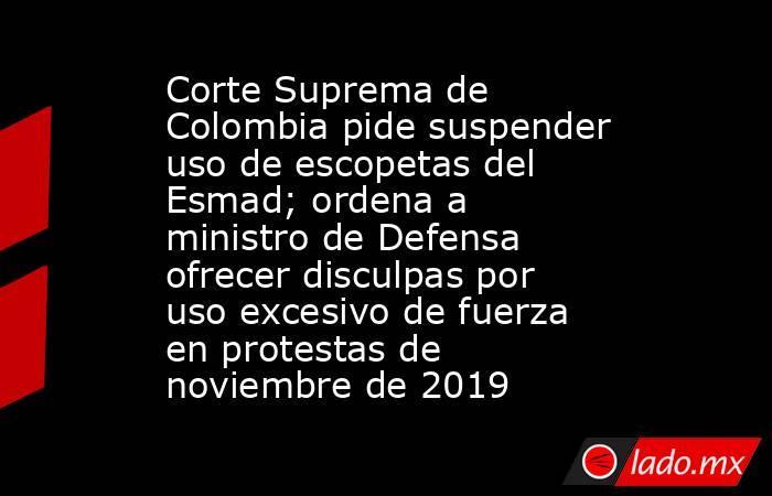Corte Suprema de Colombia pide suspender uso de escopetas del Esmad; ordena a ministro de Defensa ofrecer disculpas por uso excesivo de fuerza en protestas de noviembre de 2019. Noticias en tiempo real
