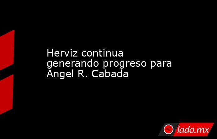 Herviz continua generando progreso para Ángel R. Cabada. Noticias en tiempo real