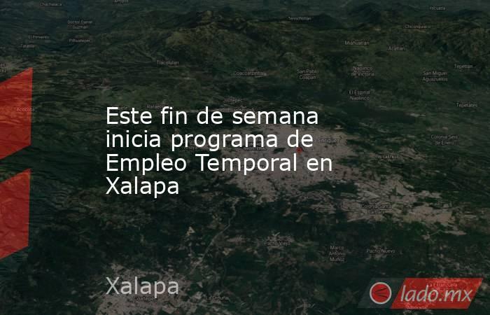Este fin de semana inicia programa de Empleo Temporal en Xalapa. Noticias en tiempo real