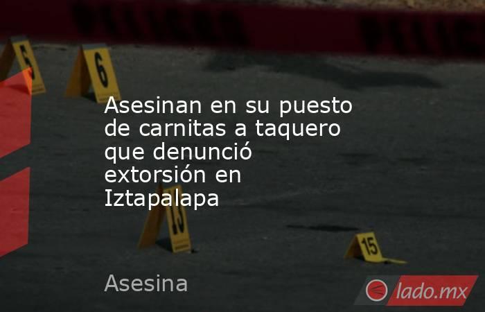 Asesinan en su puesto de carnitas a taquero que denunció extorsión en Iztapalapa. Noticias en tiempo real