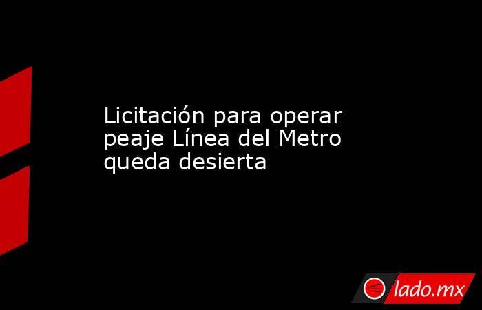 Licitación para operar peaje Línea del Metro queda desierta. Noticias en tiempo real