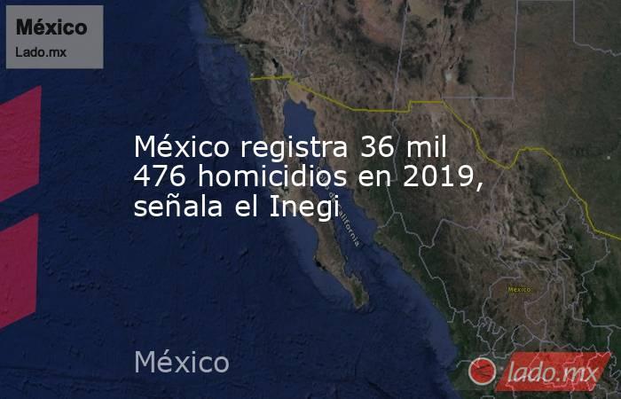 México registra 36 mil 476 homicidios en 2019, señala el Inegi. Noticias en tiempo real