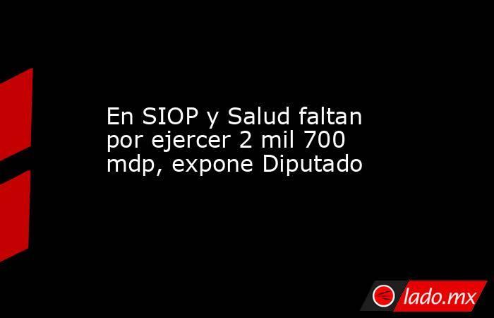 En SIOP y Salud faltan por ejercer 2 mil 700 mdp, expone Diputado. Noticias en tiempo real