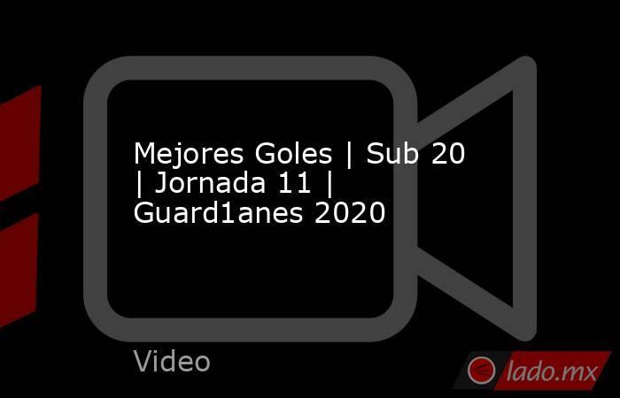 Mejores Goles   Sub 20   Jornada 11   Guard1anes 2020. Noticias en tiempo real