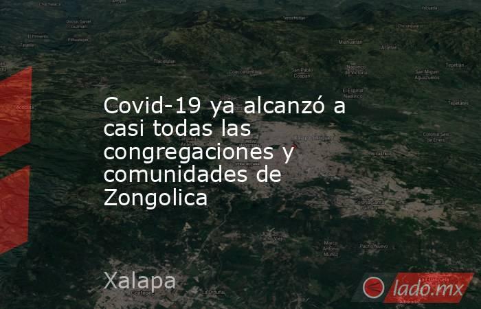 Covid-19 ya alcanzó a casi todas las congregaciones y comunidades de Zongolica. Noticias en tiempo real