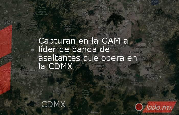 Capturan en la GAM a líder de banda de asaltantes que opera en la CDMX. Noticias en tiempo real