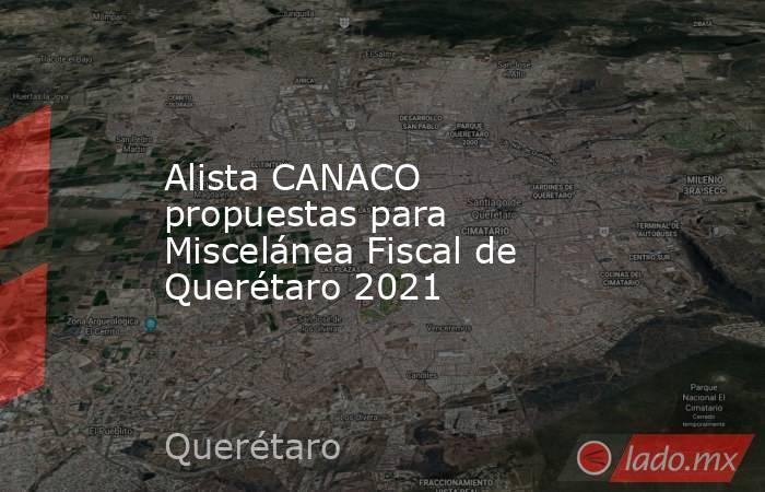 Alista CANACO propuestas para Miscelánea Fiscal de Querétaro 2021. Noticias en tiempo real