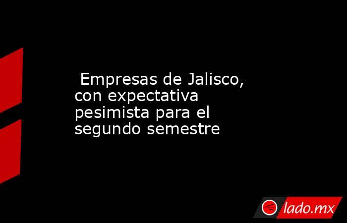 Empresas de Jalisco, con expectativa pesimista para el segundo semestre. Noticias en tiempo real
