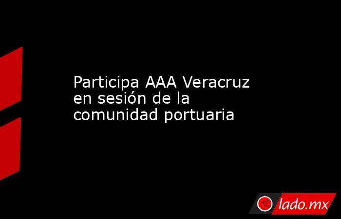 Participa AAA Veracruz en sesión de la comunidad portuaria. Noticias en tiempo real