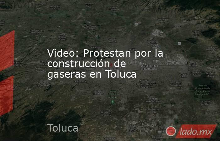 Video: Protestan por la construcción de gaseras en Toluca. Noticias en tiempo real