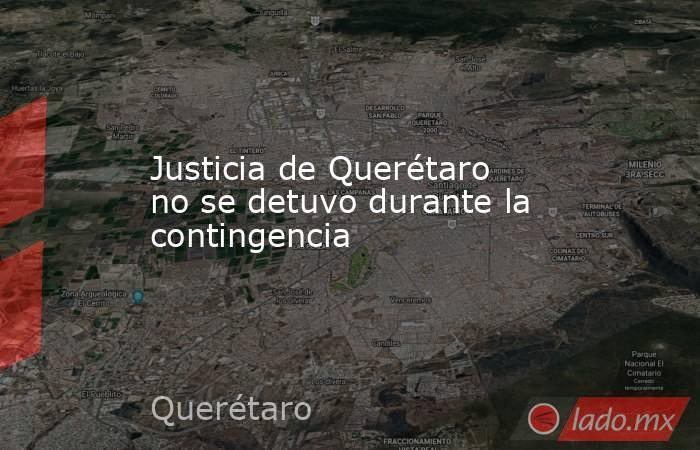 Justicia de Querétaro no se detuvo durante la contingencia. Noticias en tiempo real