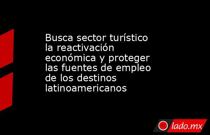 Busca sector turístico la reactivación económica y proteger las fuentes de empleo de los destinos latinoamericanos. Noticias en tiempo real