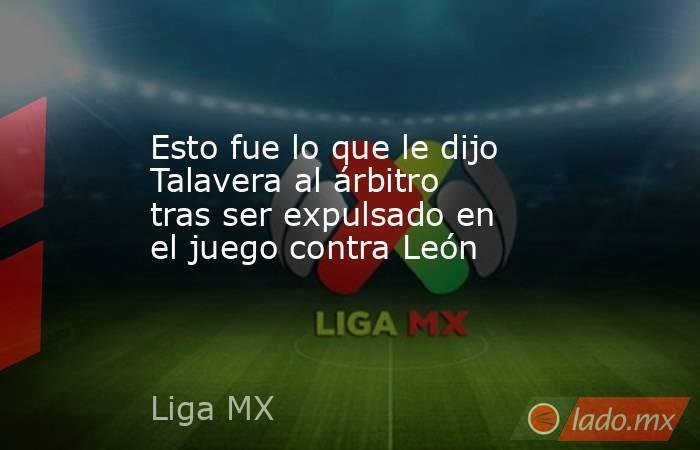 Esto fue lo que le dijo Talavera al árbitro tras ser expulsado en el juego contra León. Noticias en tiempo real