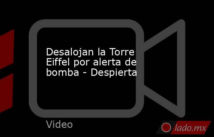 Desalojan la Torre Eiffel por alerta de bomba - Despierta. Noticias en tiempo real