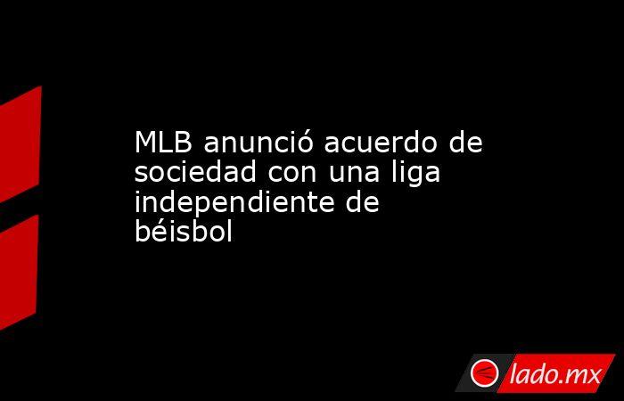 MLB anunció acuerdo de sociedad con una liga independiente de béisbol . Noticias en tiempo real