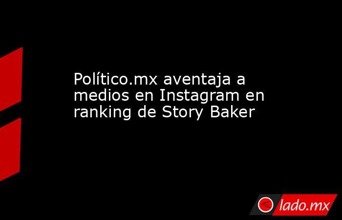 Político.mx aventaja a medios en Instagram en ranking de Story Baker. Noticias en tiempo real