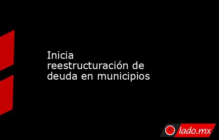 Inicia reestructuración de deuda en municipios. Noticias en tiempo real