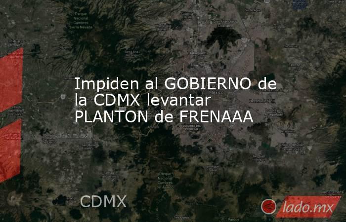 Impiden al GOBIERNO de la CDMX levantar PLANTON de FRENAAA. Noticias en tiempo real