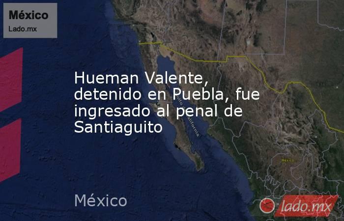 Hueman Valente, detenido en Puebla, fue ingresado al penal de Santiaguito. Noticias en tiempo real