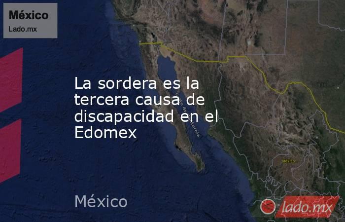 La sordera es la tercera causa de discapacidad en el Edomex. Noticias en tiempo real