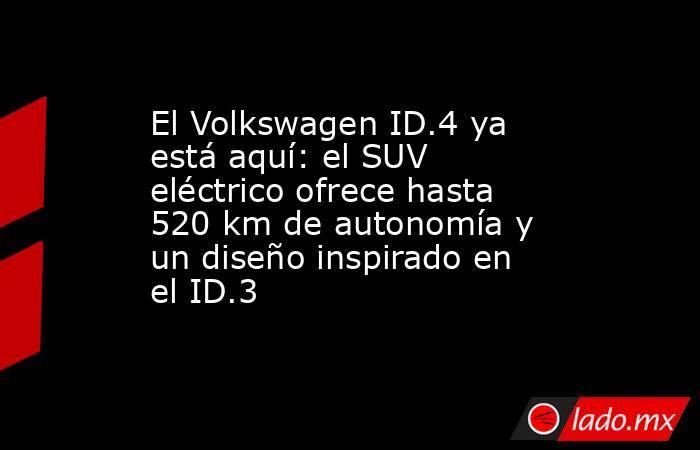 El Volkswagen ID.4 ya está aquí: el SUV eléctrico ofrece hasta 520 km de autonomía y un diseño inspirado en el ID.3. Noticias en tiempo real