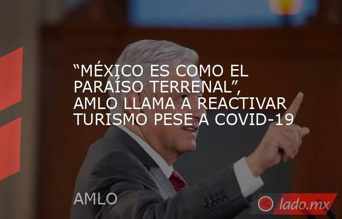 """""""MÉXICO ES COMO EL PARAÍSO TERRENAL"""", AMLO LLAMA A REACTIVAR TURISMO PESE A COVID-19. Noticias en tiempo real"""