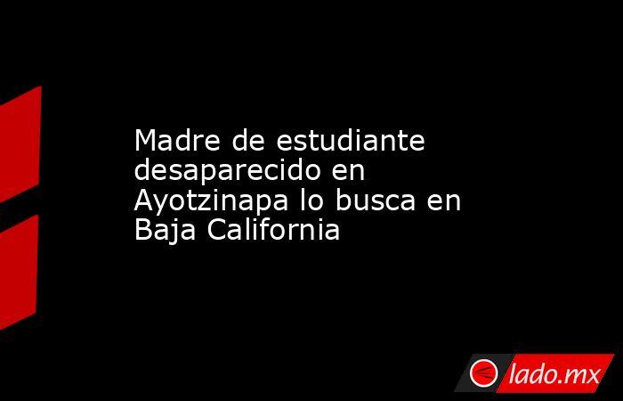Madre de estudiante desaparecido en Ayotzinapa lo busca en Baja California. Noticias en tiempo real