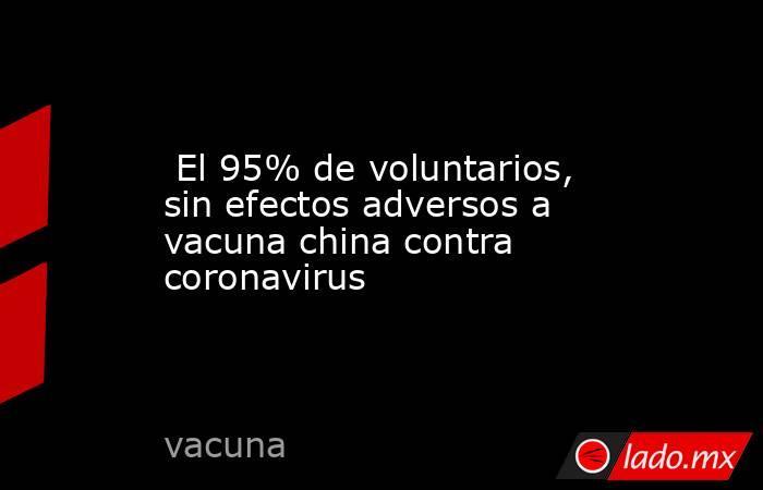 El 95% de voluntarios, sin efectos adversos a vacuna china contra coronavirus. Noticias en tiempo real