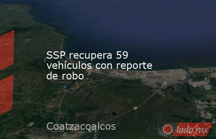 SSP recupera 59 vehículos con reporte de robo. Noticias en tiempo real