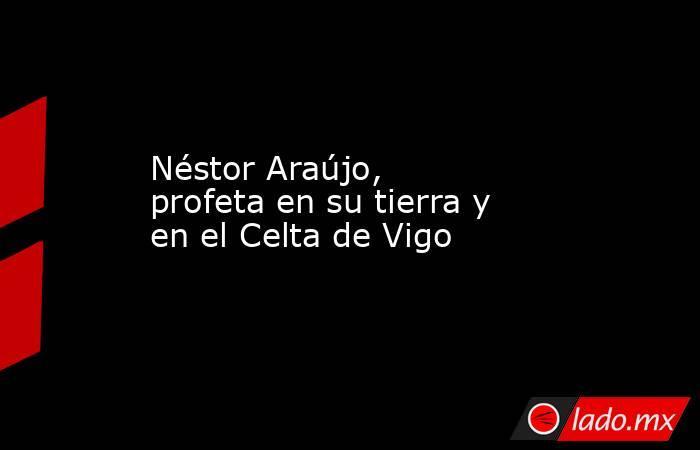 Néstor Araújo, profeta en su tierra y en el Celta de Vigo. Noticias en tiempo real