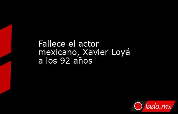 Fallece el actor mexicano, Xavier Loyá a los 92 años. Noticias en tiempo real