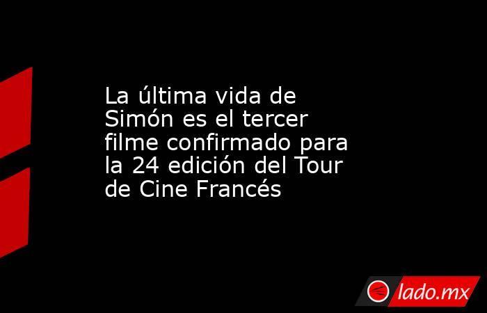 La última vida de Simón es el tercer filme confirmado para la 24 edición del Tour de Cine Francés. Noticias en tiempo real