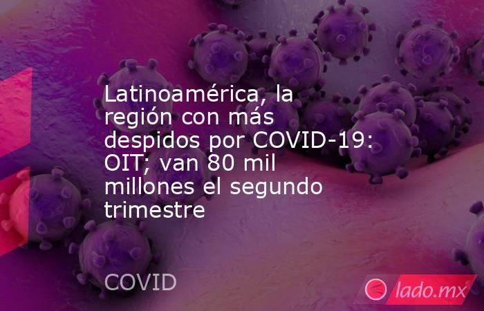 Latinoamérica, la región con más despidos por COVID-19: OIT; van 80 mil millones el segundo trimestre. Noticias en tiempo real