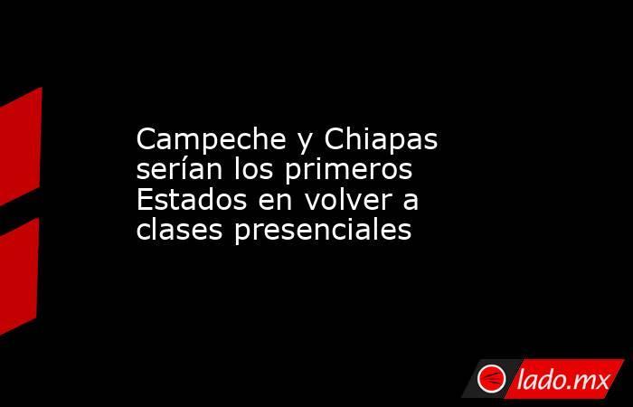 Campeche y Chiapas serían los primeros Estados en volver a clases presenciales. Noticias en tiempo real
