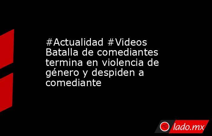 #Actualidad #Videos Batalla de comediantes termina en violencia de género y despiden a comediante. Noticias en tiempo real