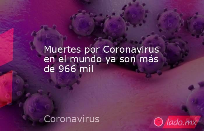 Muertes por Coronavirus en el mundo ya son más de 966 mil. Noticias en tiempo real