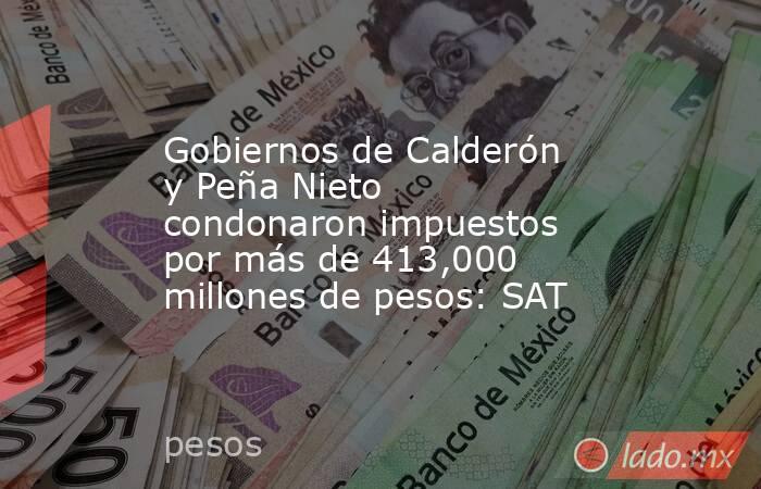 Gobiernos de Calderón y Peña Nieto condonaron impuestos por más de 413,000 millones de pesos: SAT. Noticias en tiempo real