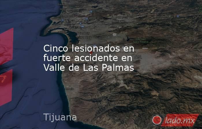 Cinco lesionados en fuerte accidente en Valle de Las Palmas. Noticias en tiempo real