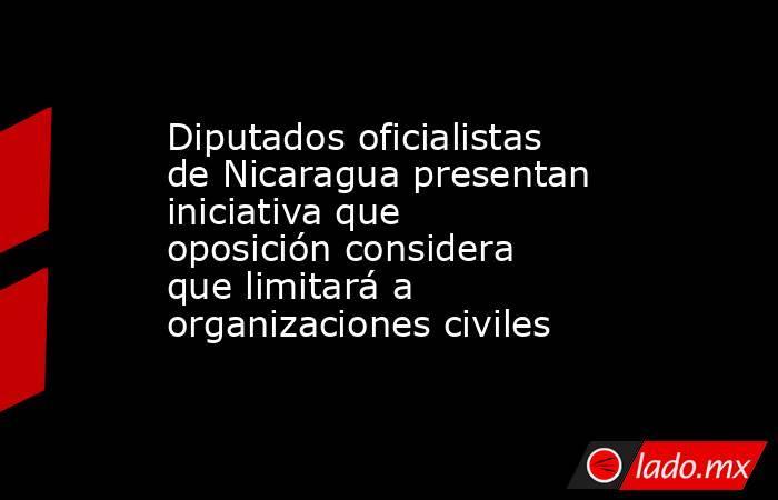 Diputados oficialistas de Nicaragua presentan iniciativa que oposición considera que limitará a organizaciones civiles. Noticias en tiempo real