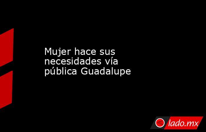 Mujer hace sus necesidades vía pública Guadalupe. Noticias en tiempo real