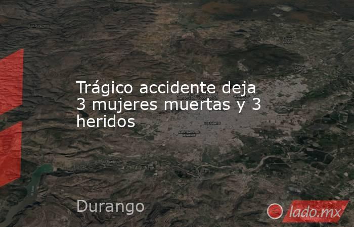 Trágico accidente deja 3 mujeres muertas y 3 heridos. Noticias en tiempo real