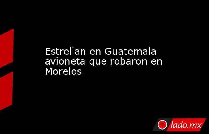 Estrellan en Guatemala avioneta que robaron en Morelos. Noticias en tiempo real