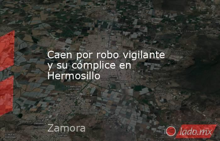 Caen por robo vigilante y su cómplice en Hermosillo. Noticias en tiempo real