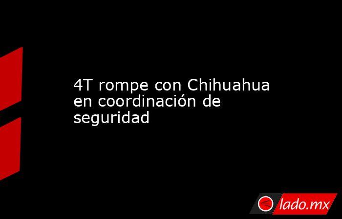 4T rompe con Chihuahua en coordinación de seguridad. Noticias en tiempo real